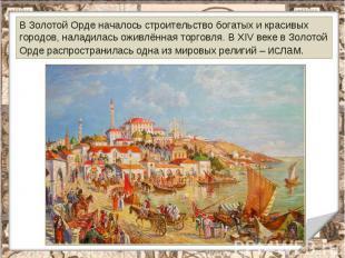 В Золотой Орде началось строительство богатых и красивых городов, наладилась ожи