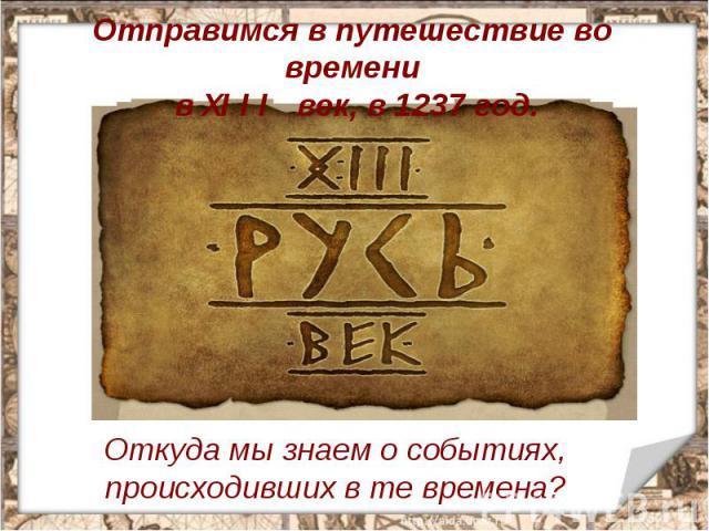 Отправимся в путешествие во времени в XIII век, в 1237 год. Откуда мы знаем о событиях, происходивших в те времена?