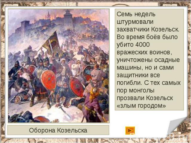 Семь недель штурмовали захватчики Козельск. Во время боёв было убито 4000 вражеских воинов, уничтожены осадные машины, но и сами защитники все погибли. С тех самых пор монголы прозвали Козельск «злым городом»Оборона Козельска