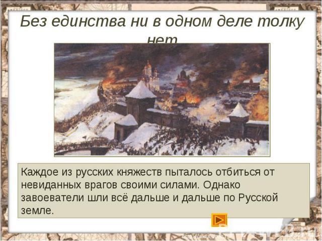 Без единства ни в одном деле толку нетКаждое из русских княжеств пыталось отбиться от невиданных врагов своими силами. Однако завоеватели шли всё дальше и дальше по Русской земле.