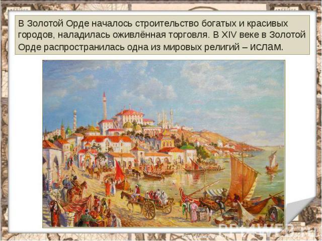 В Золотой Орде началось строительство богатых и красивых городов, наладилась оживлённая торговля. В XIV веке в Золотой Орде распространилась одна из мировых религий – ислам.