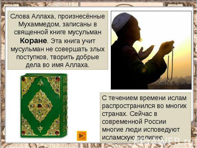 Слова Аллаха, произнесённые Мухаммедом, записаны в священной книге мусульман Коране. Эта книга учит мусульман не совершать злых поступков, творить добрые дела во имя Аллаха.С течением времени ислам распространился во многих странах. Сейчас в совреме…