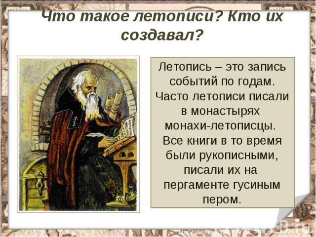 Что такое летописи? Кто их создавал? Летопись – это запись событий по годам. Часто летописи писали в монастырях монахи-летописцы. Все книги в то время были рукописными, писали их на пергаменте гусиным пером.