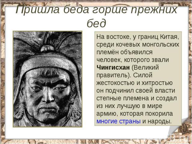 Пришла беда горше прежних бед На востоке, у границ Китая, среди кочевых монгольских племён объявился человек, которого звали Чингисхан (Великий правитель). Силой жестокостью и хитростью он подчинил своей власти степные племена и создал из них лучшую…