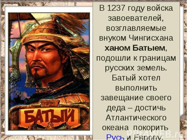 В 1237 году войска завоевателей, возглавляемые внуком Чингисхана ханом Батыем, подошли к границам русских земель. Батый хотел выполнить завещание своего деда – достичь Атлантического океана покорить Русь и Европу.