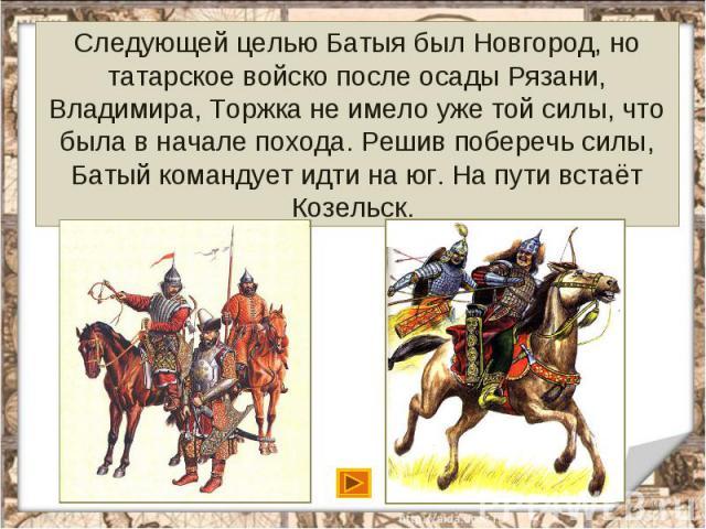 Следующей целью Батыя был Новгород, но татарское войско после осады Рязани, Владимира, Торжка не имело уже той силы, что была в начале похода. Решив поберечь силы, Батый командует идти на юг. На пути встаёт Козельск.