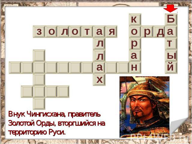 Внук Чингисхана, правитель Золотой Орды, вторгшийся на территорию Руси.