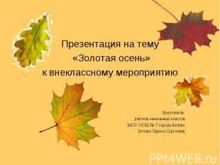 Презентация на тему «Золотая осень»к внеклассному мероприятиюВыполнила:учитель н