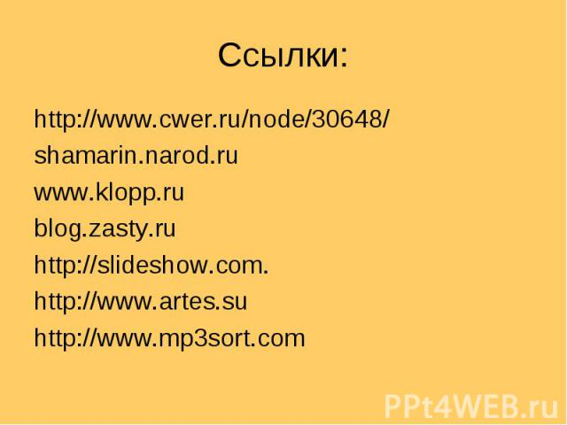 Ссылки: http://www.cwer.ru/node/30648/shamarin.narod.ruwww.klopp.rublog.zasty.ruhttp://slideshow.com. http://www.artes.suhttp://www.mp3sort.com