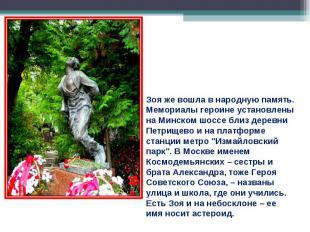 Зоя же вошла в народную память. Мемориалы героине установлены на Минском шоссе б