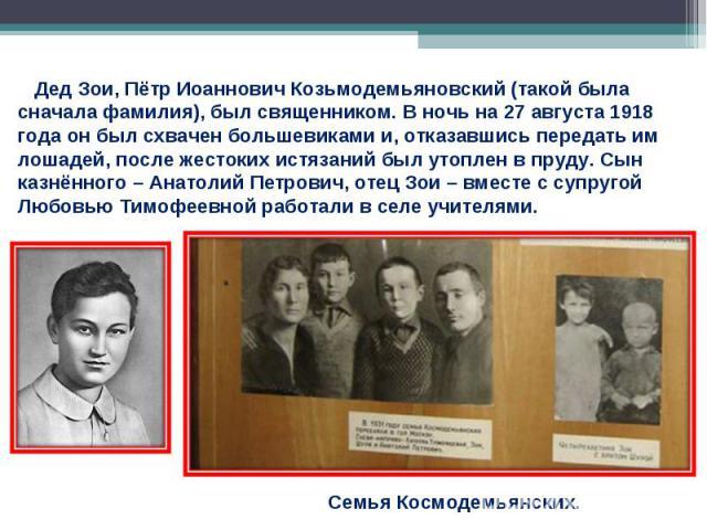 Дед Зои, Пётр Иоаннович Козьмодемьяновский (такой была сначала фамилия), был священником. В ночь на 27 августа 1918 года он был схвачен большевиками и, отказавшись передать им лошадей, после жестоких истязаний был утоплен в пруду. Сын казнённого – А…