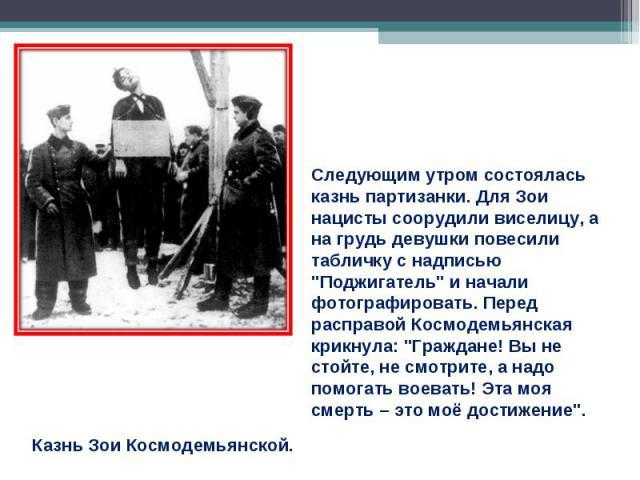 Следующим утром состоялась казнь партизанки. Для Зои нацисты соорудили виселицу, а на грудь девушки повесили табличку с надписью