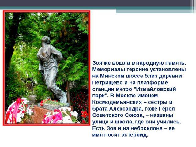 Зоя же вошла в народную память. Мемориалы героине установлены на Минском шоссе близ деревни Петрищево и на платформе станции метро