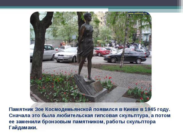 Памятник Зое Космодемьянской появился в Киеве в 1945 году. Сначала это была любительская гипсовая скульптура, а потом ее заменили бронзовым памятником, работы скульптора Гайдамаки.
