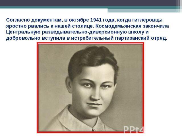Согласно документам, в октябре 1941 года, когда гитлеровцы яростно рвались к нашей столице. Космодемьянская закончила Центральную разведывательно-диверсионную школу и добровольно вступила в истребительный партизанский отряд.