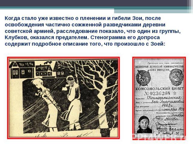 Когда стало уже известно о пленении и гибели Зои, после освобождения частично сожженной разведчиками деревни советской армией, расследование показало, что один из группы, Клубков, оказался предателем. Стенограмма его допроса содержит подробное описа…