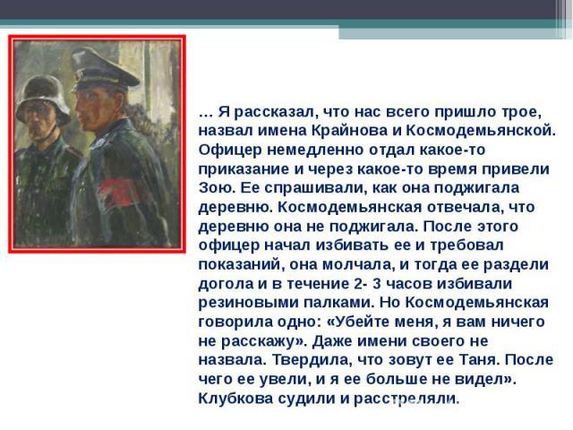 … Я рассказал, что нас всего пришло трое, назвал имена Крайнова и Космодемьянской. Офицер немедленно отдал какое-то приказание и через какое-то время привели Зою. Ее спрашивали, как она поджигала деревню. Космодемьянская отвечала, что деревню она не…
