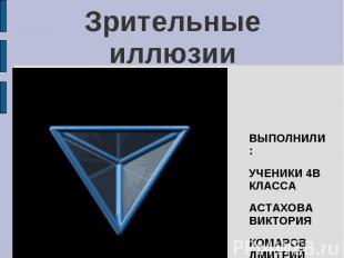 Зрительные иллюзии ВЫПОЛНИЛИ:УЧЕНИКИ 4В КЛАССААСТАХОВА ВИКТОРИЯКОМАРОВ ДМИТРИЙ