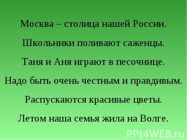 Москва – столица нашей России.Школьники поливают саженцы.Таня и Аня играют в песочнице.Надо быть очень честным и правдивым.Распускаются красивые цветы.Летом наша семья жила на Волге.