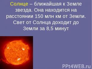 Солнце – ближайшая к Земле звезда. Она находится на расстоянии 150 млн км от Зем
