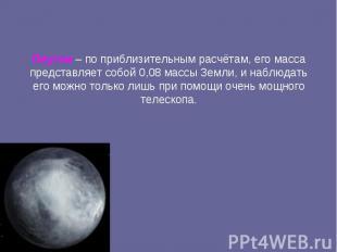 Плутон – по приблизительным расчётам, его масса представляет собой 0,08 массы Зе