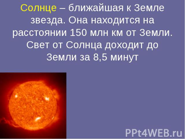 Солнце – ближайшая к Земле звезда. Она находится на расстоянии 150 млн км от Земли. Свет от Солнца доходит до Земли за 8,5 минут