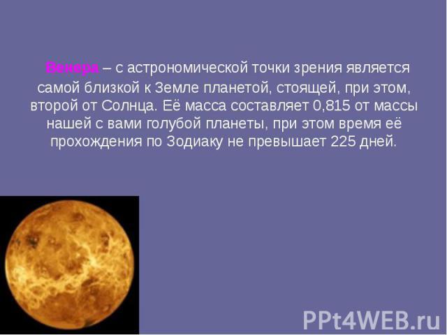 Венера – с астрономической точки зрения является самой близкой к Земле планетой, стоящей, при этом, второй от Солнца.Её масса составляет 0,815 от массы нашей с вами голубой планеты, при этом время её прохождения по Зодиаку не превышает 225 дней.