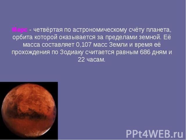 Марс -четвёртая по астрономическому счёту планета, орбита которой оказывается за пределами земной. Её масса составляет 0,107 масс Земли и время её прохождения по Зодиаку считается равным 686 дням и 22 часам.