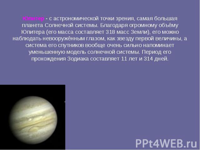 Юпитер -с астрономической точки зрения, самая большая планета Солнечной системы. Благодаря огромному объёму Юпитера (его масса составляет 318 масс Земли), его можно наблюдать невооружённым глазом, как звезду первой величины, а система его спутников…