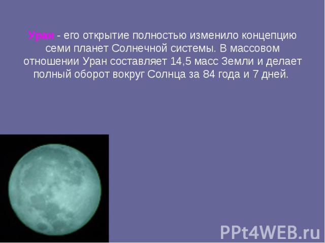 Уран - его открытиеполностью изменило концепцию семи планет Солнечной системы. В массовом отношении Уран составляет 14,5 масс Землии делает полный оборот вокруг Солнца за 84 года и 7 дней.
