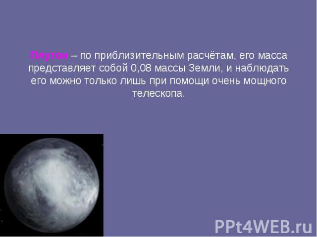 Плутон – по приблизительным расчётам, его масса представляет собой 0,08 массы Земли, и наблюдать его можно только лишь при помощи очень мощного телескопа.