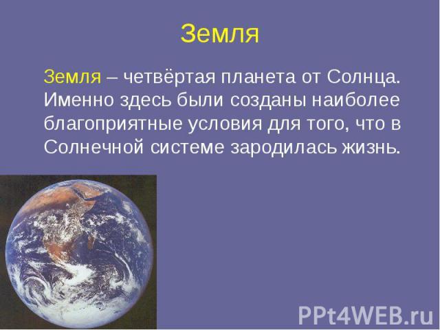 Земля Земля – четвёртая планета от Солнца. Именно здесь были созданы наиболее благоприятные условия для того, что в Солнечной системе зародилась жизнь.