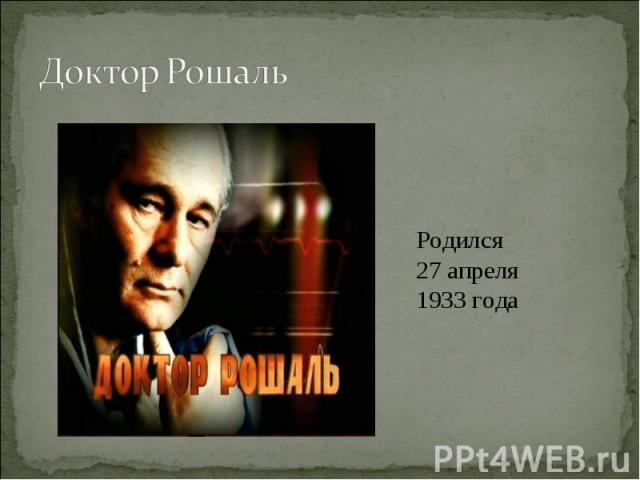 Доктор Рошаль Родился 27 апреля 1933 года