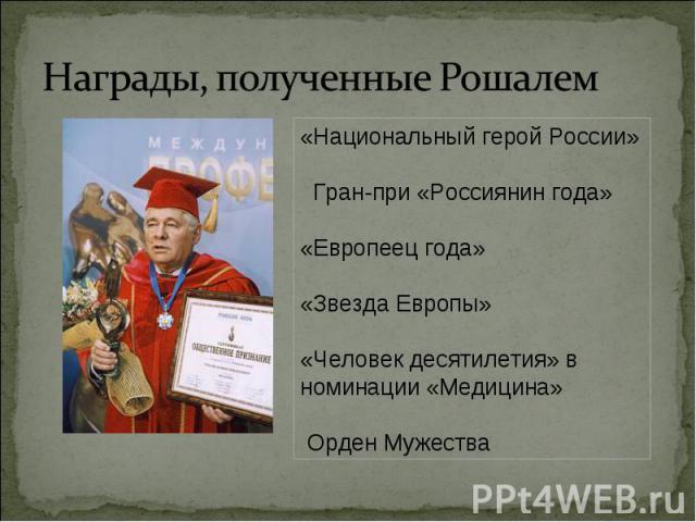Награды, полученные Рошалем «Национальный герой России» Гран-при «Россиянин года»«Европеец года»«Звезда Европы»«Человек десятилетия» в номинации «Медицина» Орден Мужества