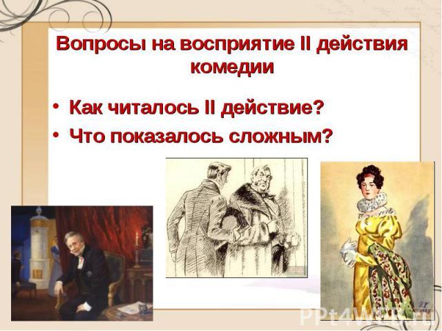 Вопросы на восприятие II действия комеди и Как читалось II действие?Что показалось сложным?