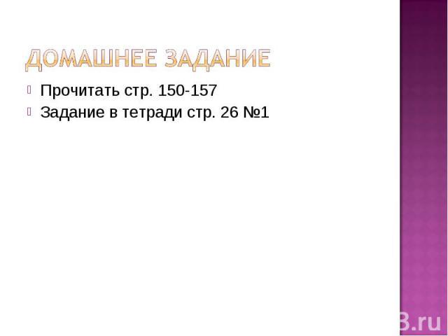 Домашнее задание Прочитать стр. 150-157Задание в тетради стр. 26 №1