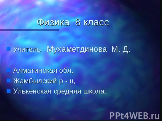 Физика 8 класс Учитель Мухаметдинова М. Д.Алматинская обл,Жамбылский р - н,Улькенская средняя школа.
