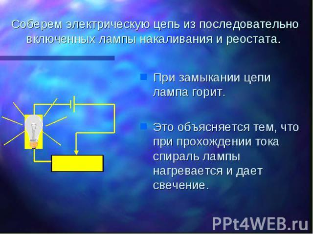 Соберем электрическую цепь из последовательно включенных лампы накаливания и реостата. При замыкании цепи лампа горит.Это объясняется тем, что при прохождении тока спираль лампы нагревается и дает свечение.