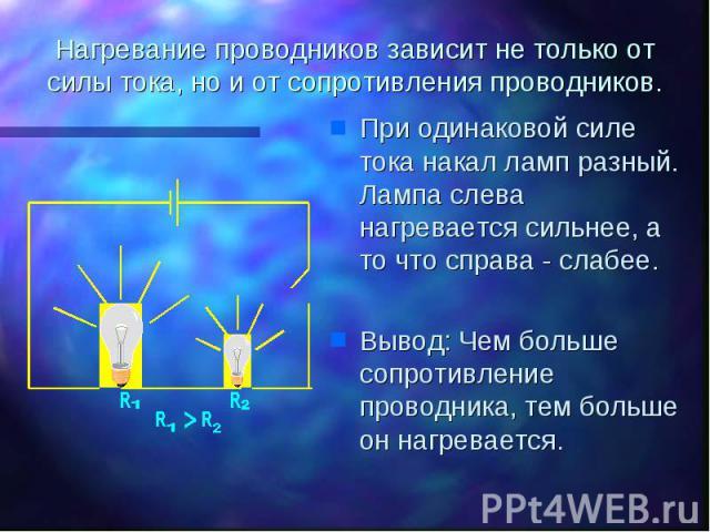 Нагревание проводников зависит не только от силы тока, но и от сопротивления проводников. При одинаковой силе тока накал ламп разный. Лампа слева нагревается сильнее, а то что справа - слабее. Вывод: Чем больше сопротивление проводника, тем больше о…