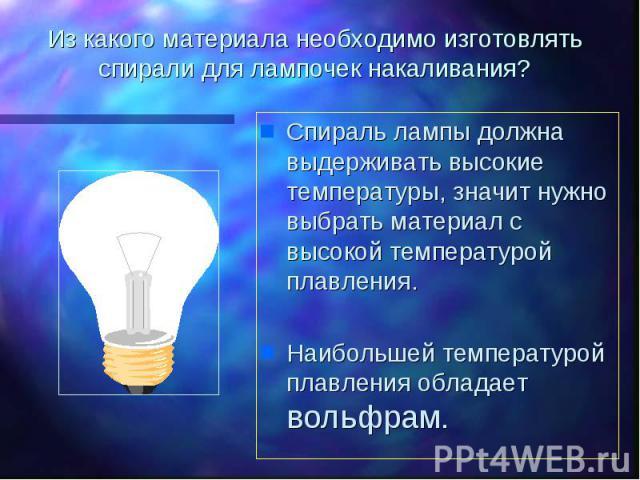 Из какого материала необходимо изготовлять спирали для лампочек накаливания? Спираль лампы должна выдерживать высокие температуры, значит нужно выбрать материал с высокой температурой плавления.Наибольшей температурой плавления обладает вольфрам.