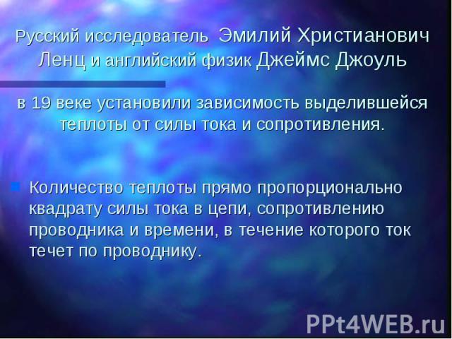 Русский исследователь Эмилий Христианович Ленц и английский физик Джеймс Джоуль в 19 веке установили зависимость выделившейся теплоты от силы тока и сопротивления. Количество теплоты прямо пропорционально квадрату силы тока в цепи, сопротивлению про…