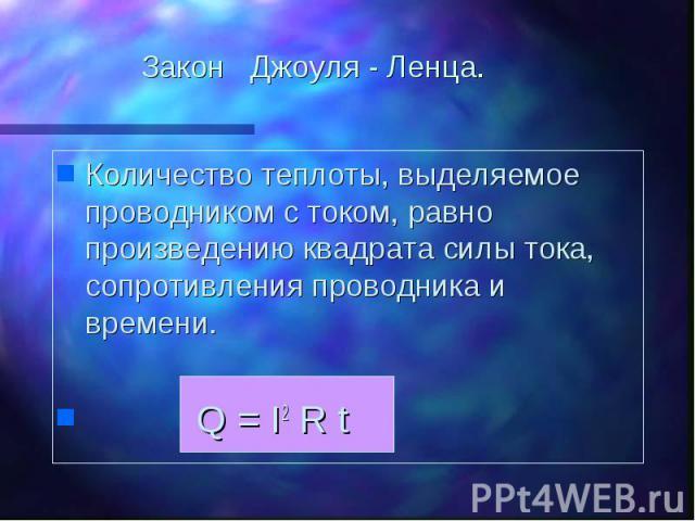 Закон Джоуля - Ленца. Количество теплоты, выделяемое проводником с током, равно произведению квадрата силы тока, сопротивления проводника и времени. Q = I2 R t