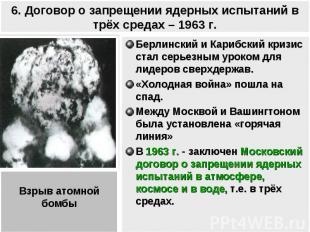 6. Договор о запрещении ядерных испытаний в трёх средах – 1963 г. Берлинский и К