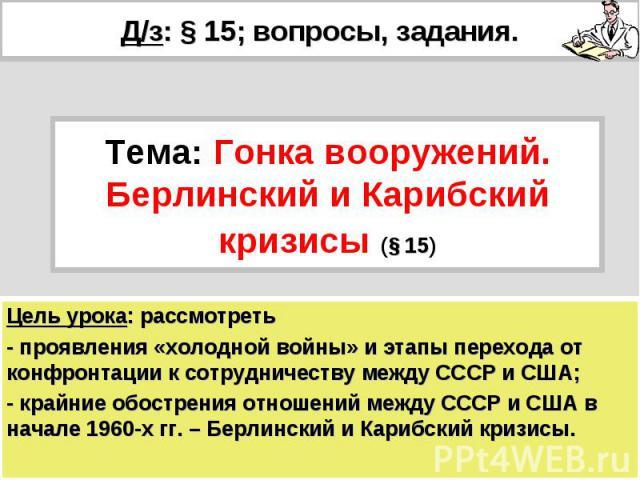 Д/з: § 15; вопросы, задания. Тема: Гонка вооружений. Берлинский и Карибский кризисы (§ 15) Цель урока: рассмотреть- проявления «холодной войны» и этапы перехода от конфронтации к сотрудничеству между СССР и США;- крайние обострения отношений между С…