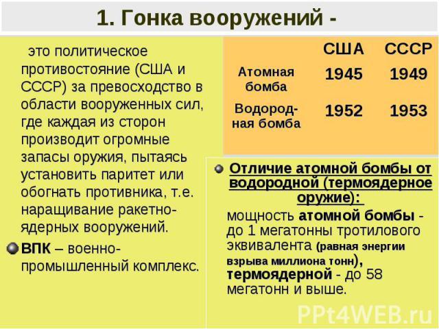 1. Гонка вооружений - это политическое противостояние (США и СССР) за превосходство в области вооруженных сил, где каждая из сторон производит огромные запасы оружия, пытаясь установить паритет или обогнать противника, т.е. наращивание ракетно-ядерн…