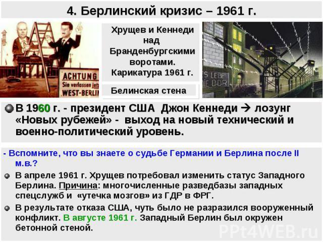 4. Берлинский кризис – 1961 г. Хрущев и Кеннеди над Бранденбургскимиворотами.Карикатура 1961 г.В 1960 г. - президент США Джон Кеннеди лозунг «Новых рубежей» - выход на новый технический и военно-политический уровень.- Вспомните, что вы знаете о судь…