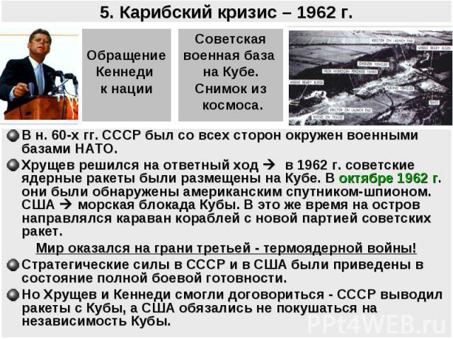 5. Карибский кризис – 1962 г. ОбращениеКеннеди к нацииСоветскаявоенная база на Кубе.Снимок из космоса.В н. 60-х гг. СССР был со всех сторон окружен военными базами НАТО. Хрущев решился на ответный ход в 1962 г. советские ядерные ракеты были размещен…