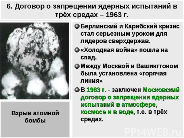 6. Договор о запрещении ядерных испытаний в трёх средах – 1963 г. Берлинский и Карибский кризис стал серьезным уроком для лидеров сверхдержав. «Холодная война» пошла на спад.Между Москвой и Вашингтоном была установлена «горячая линия»В 1963 г. - зак…