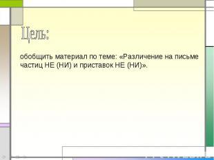 Цель: обобщить материал по теме: «Различение на письме частиц НЕ (НИ) и приставо