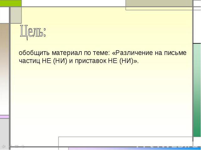 Цель: обобщить материал по теме: «Различение на письме частиц НЕ (НИ) и приставок НЕ (НИ)».